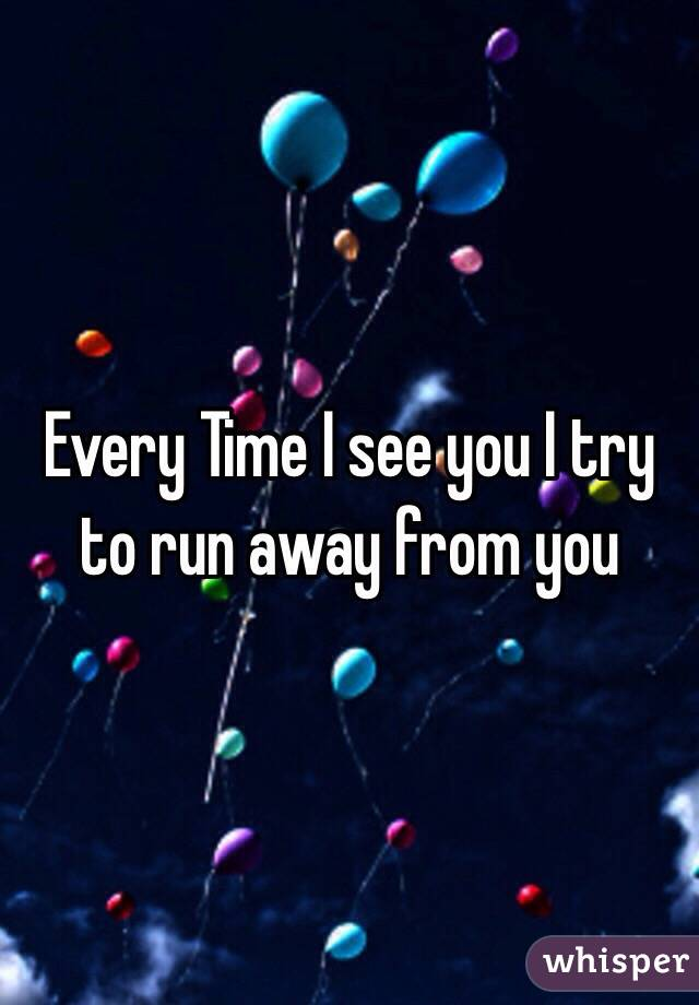 Every Time I see you I try to run away from you
