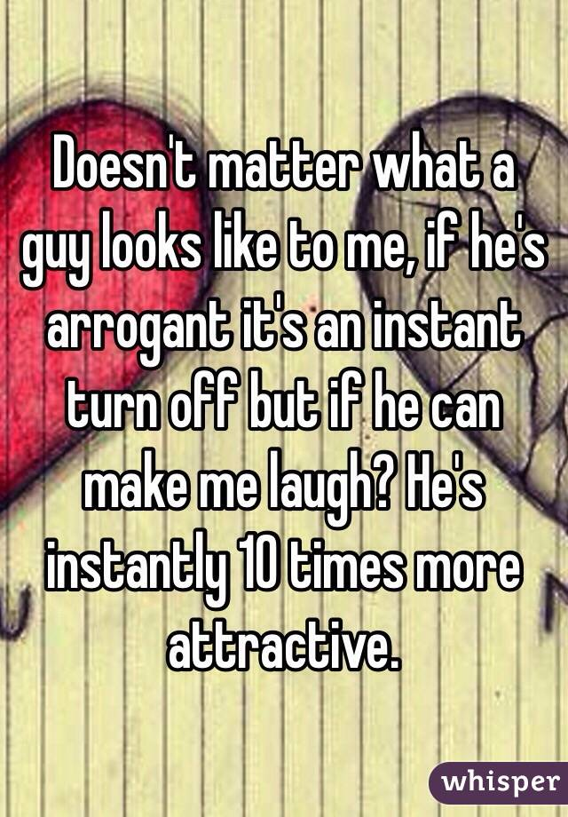 Doesn't matter what a guy looks like to me, if he's arrogant it's an instant turn off but if he can make me laugh? He's instantly 10 times more attractive.
