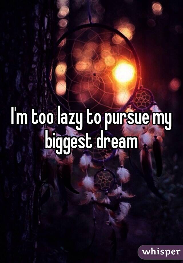 I'm too lazy to pursue my biggest dream