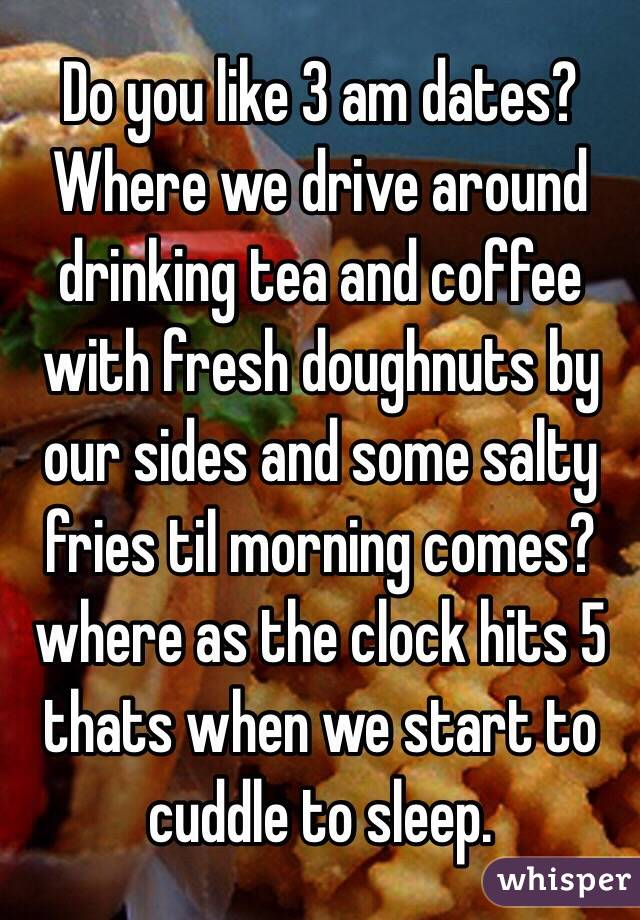 Do you like 3 am dates? Where we drive around drinking tea and coffee with fresh doughnuts by our sides and some salty fries til morning comes? where as the clock hits 5 thats when we start to cuddle to sleep.