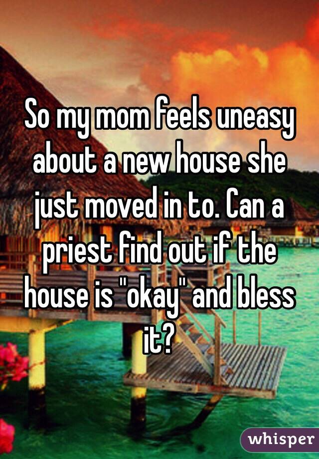 "So my mom feels uneasy about a new house she just moved in to. Can a priest find out if the house is ""okay"" and bless it?"