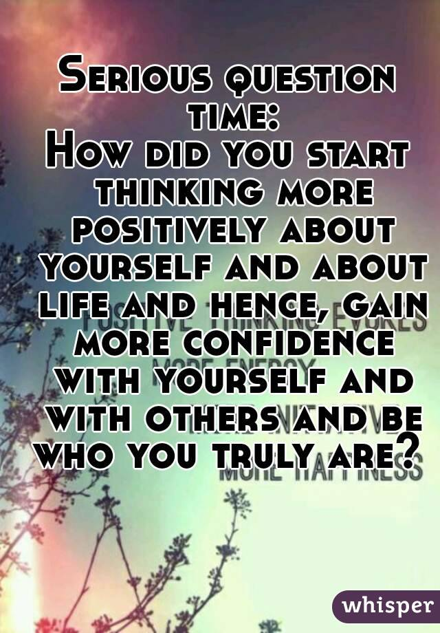 Serious question time: How did you start thinking more positively about yourself and about life and hence, gain more confidence with yourself and with others and be who you truly are?