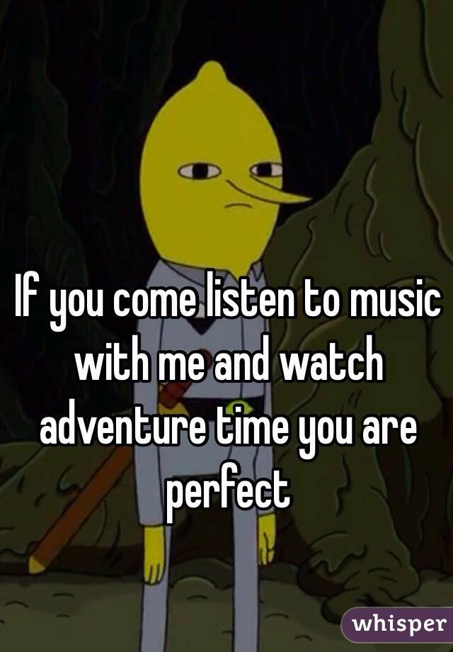 If you come listen to music with me and watch adventure time