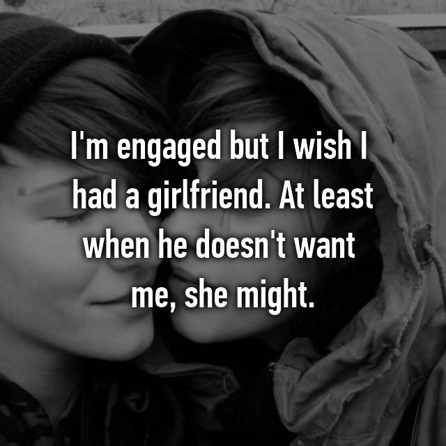 I'm engaged but I wish I  had a girlfriend. At least when he doesn't want  me, she might.