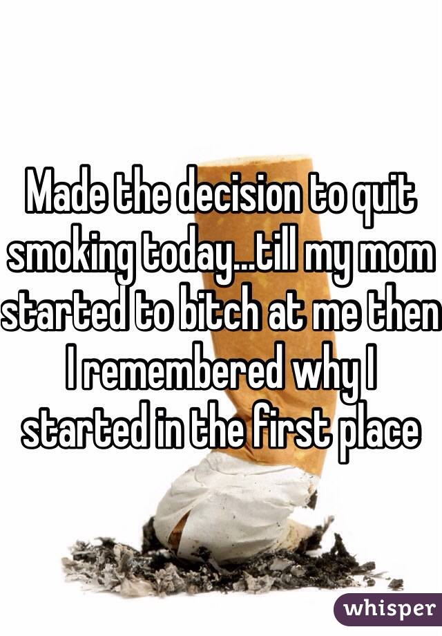 Made the decision to quit smoking today   till my mom