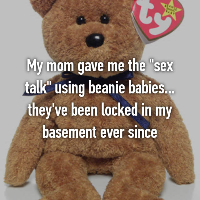 "My mom gave me the ""sex talk"" using beanie babies... they've been locked in my basement ever since"