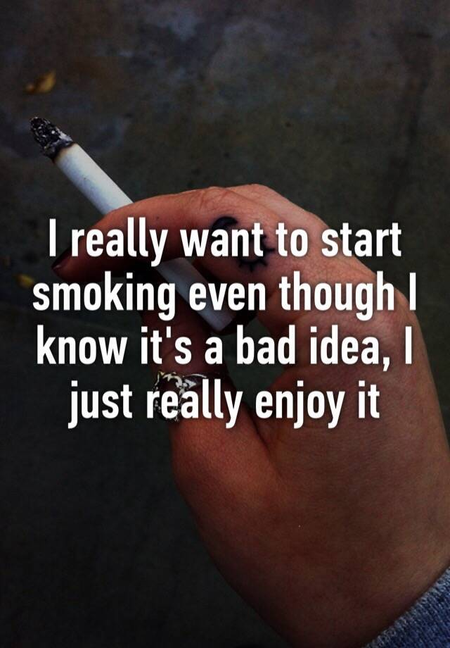 I really want to start smoking even though I know it's a bad
