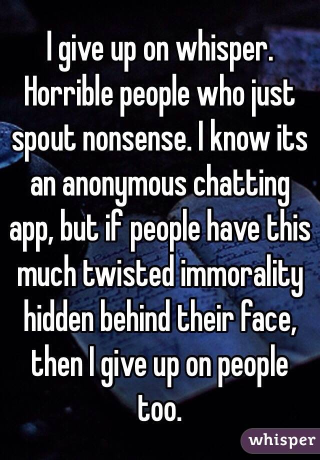 I give up on whisper  Horrible people who just spout nonsense  I