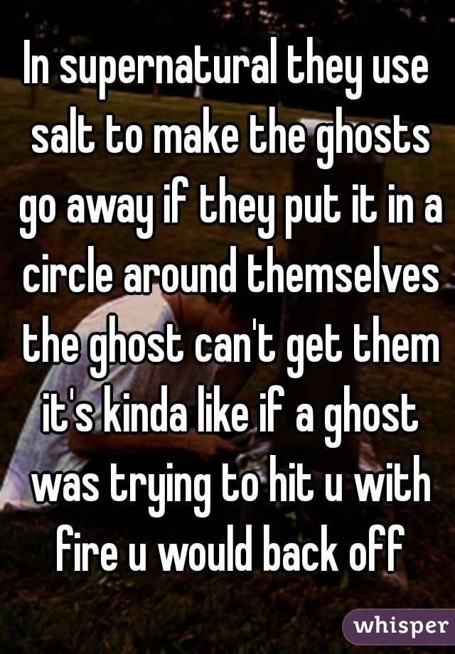 In supernatural they use salt to make the ghosts go away if
