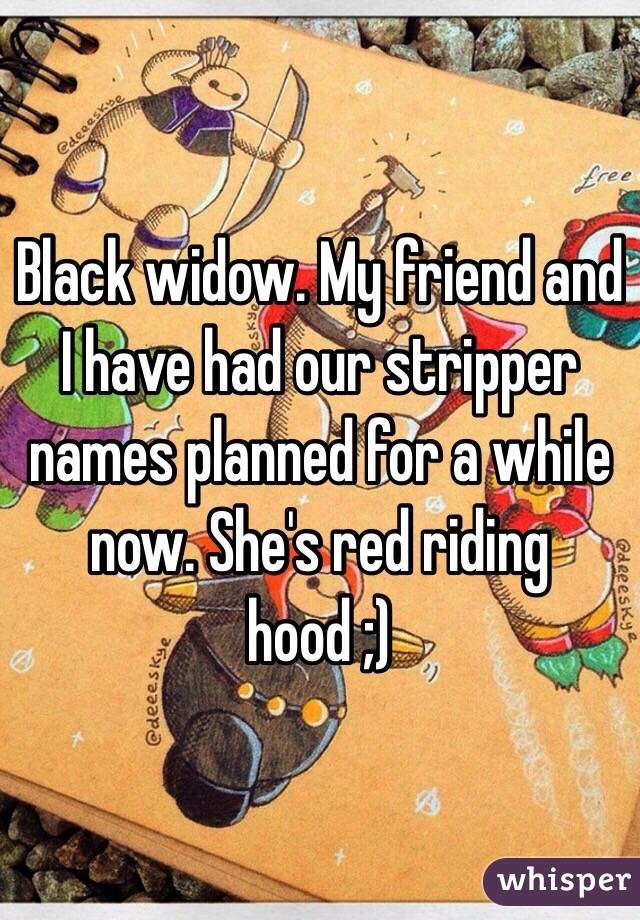 Black widow  My friend and I have had our stripper names