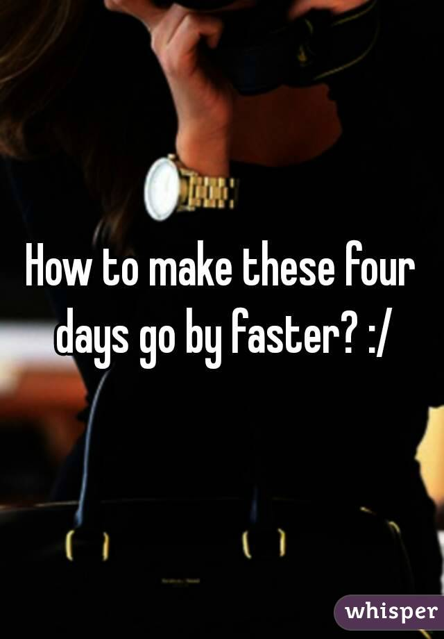 What Difference Four Days Makes >> How To Make These Four Days Go By Faster