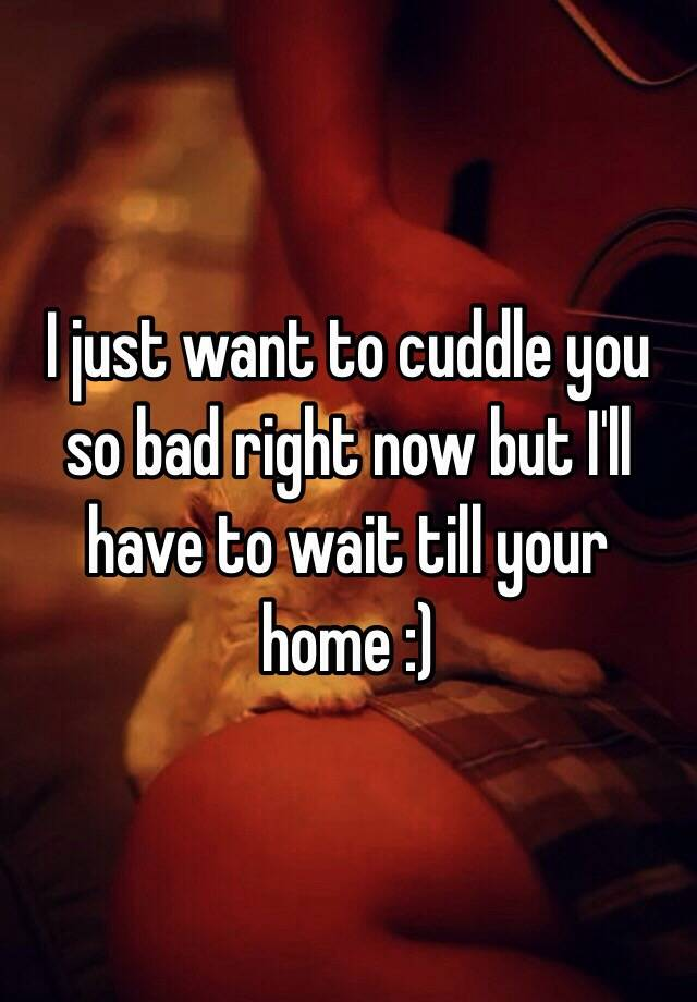 I just want to cuddle you so bad right now but I'll have ...