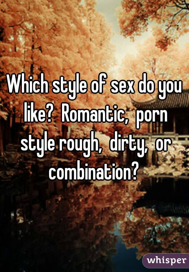 Which Style Of Sex Do You Like Romantic Porn Style Rough Dirty Or Combination