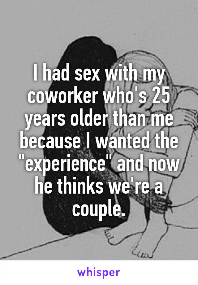 """I had sex with my coworker who's 25 years older than me because I wanted the """"experience"""" and now he thinks we're a couple."""