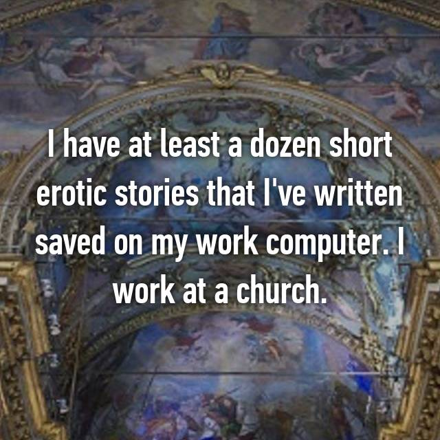 I have at least a dozen short erotic stories that I've written saved on my work computer. I work at a church.