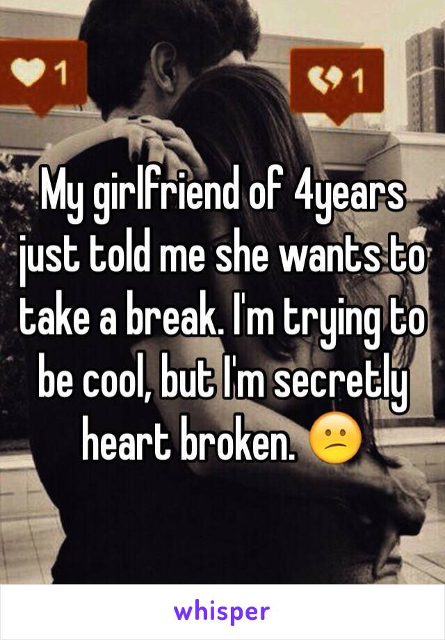 My girlfriend of 4years just told me she wants to take a break. I'm trying to be cool, but I'm secretly heart broken. 😕