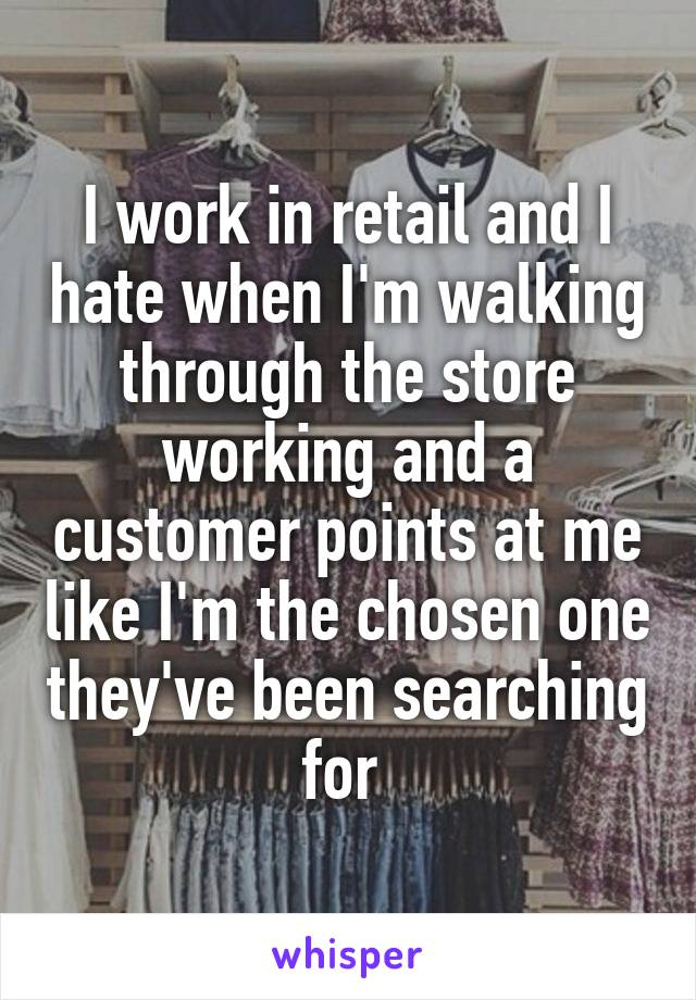 I work in retail and I hate when I'm walking through the store working and a customer points at me like I'm the chosen one they've been searching for