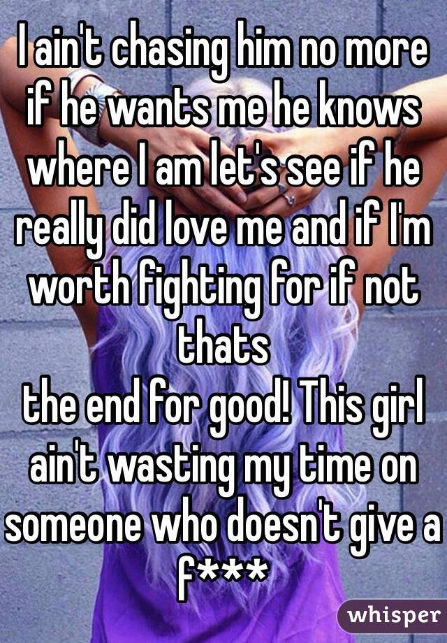 I ain't chasing him no more if he wants me he knows where I am