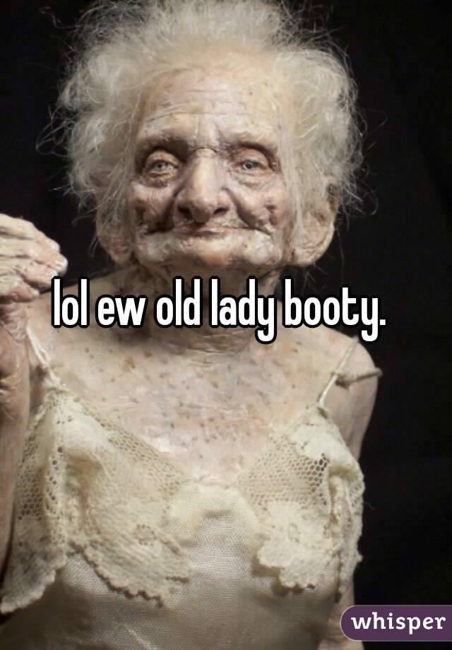 Lol Ew Old Lady Booty