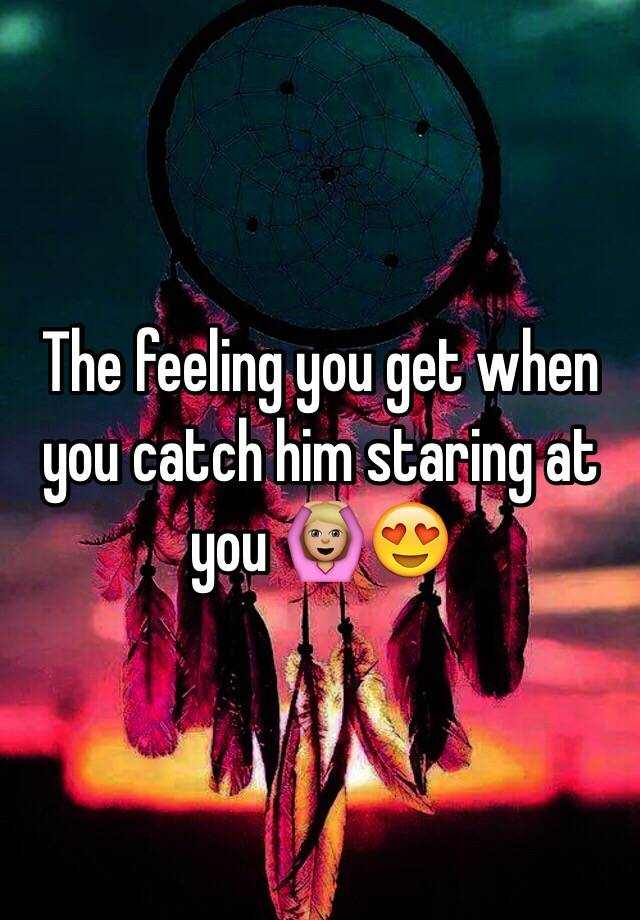 Staring when him you at you catch What it