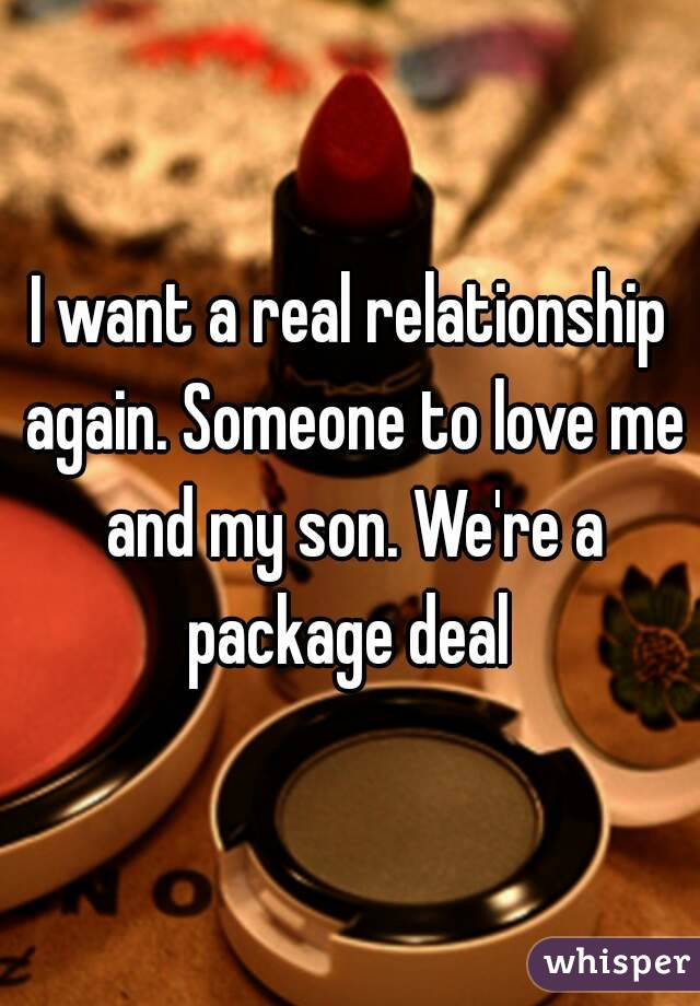 I want a real relationship again. Someone to love me and my son. We're a package deal