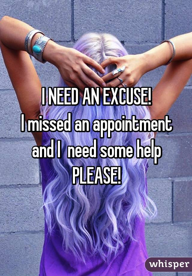 I NEED AN EXCUSE! I missed an appointment and I  need some help PLEASE!