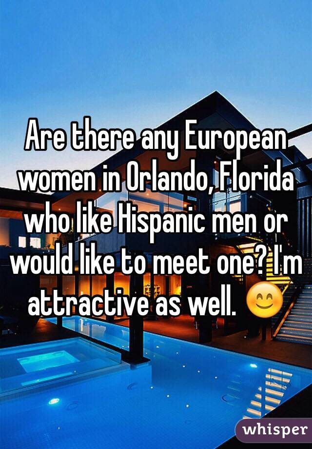 Are there any European women in Orlando, Florida who like Hispanic men or would like to meet one? I'm attractive as well. 😊