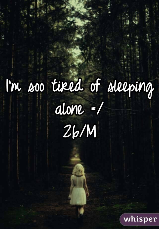 I'm soo tired of sleeping alone =/  26/M