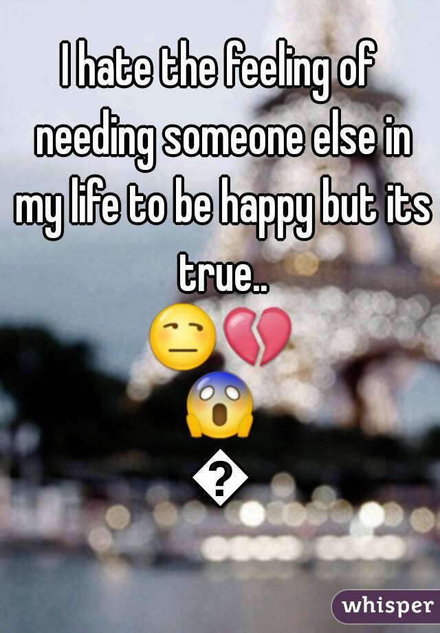 I hate the feeling of needing someone else in my life to be happy but its true.. 😒💔😱💔