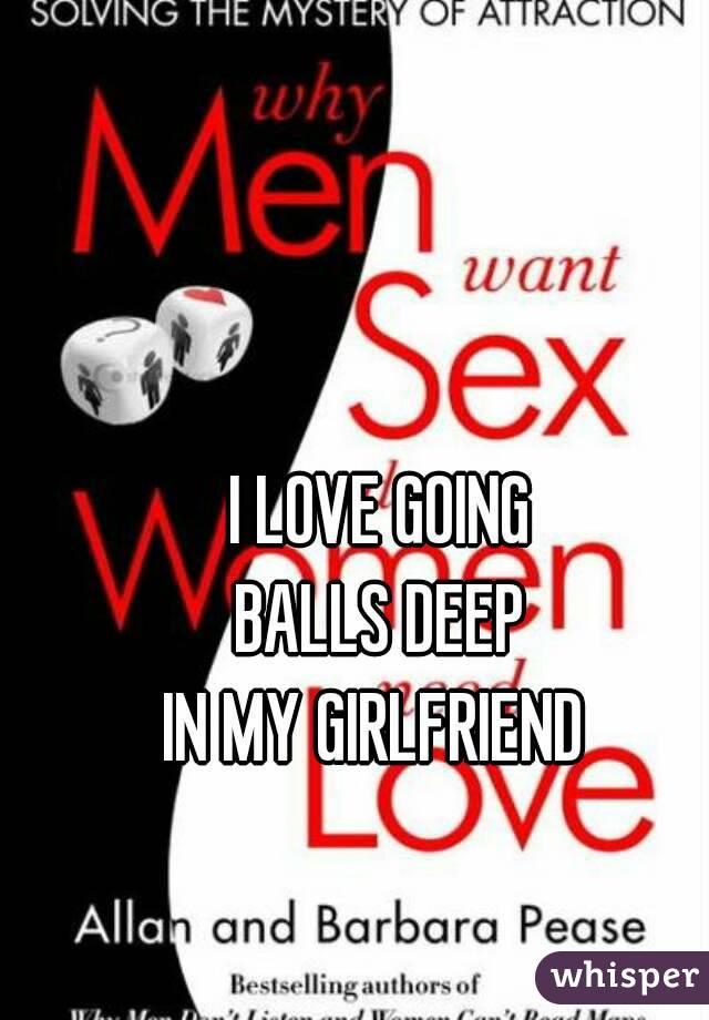 I LOVE GOING BALLS DEEP IN MY GIRLFRIEND