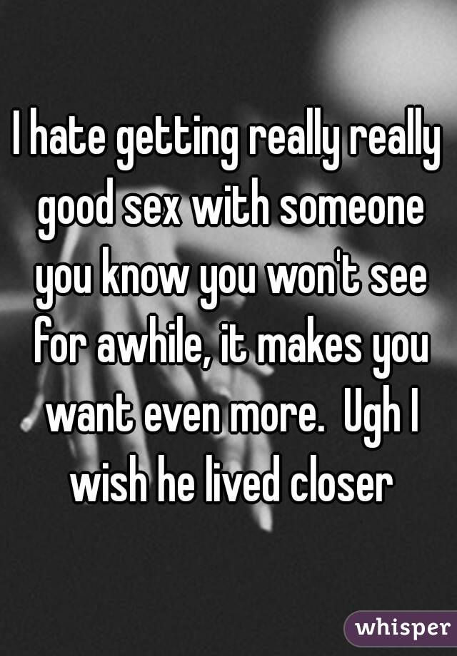 I hate getting really really good sex with someone you know you won't see for awhile, it makes you want even more.  Ugh I wish he lived closer