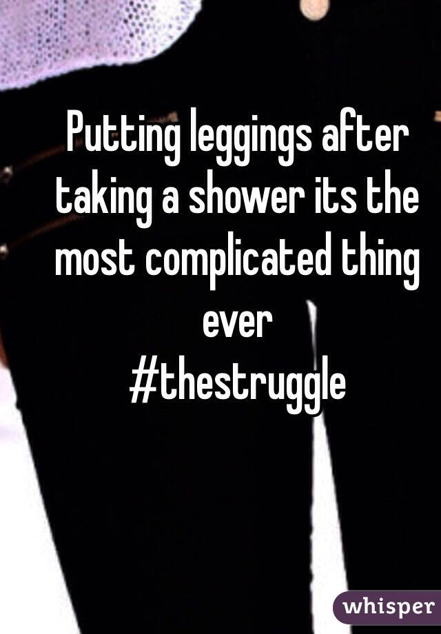 Putting leggings after taking a shower its the most complicated thing ever #thestruggle