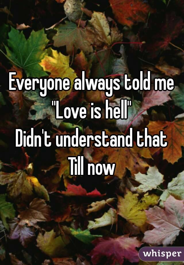 "Everyone always told me ""Love is hell"" Didn't understand that Till now"