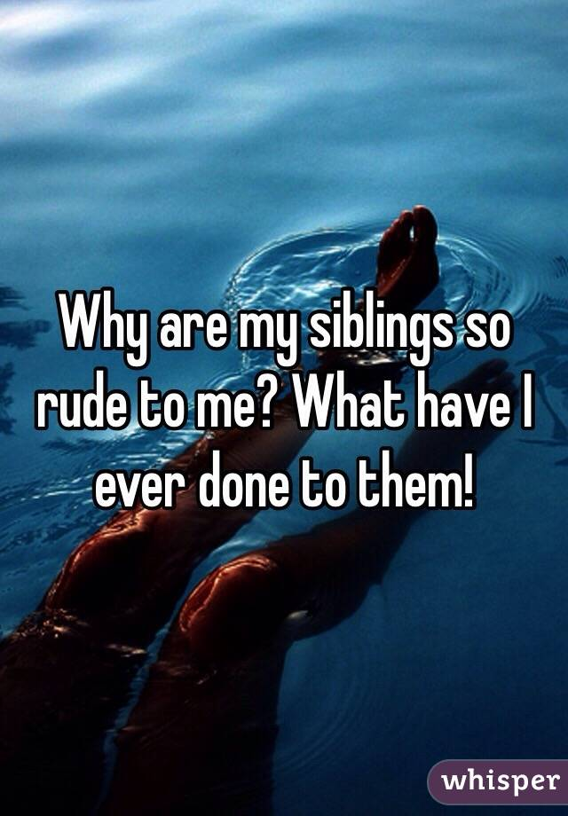 Why are my siblings so rude to me? What have I ever done to them!