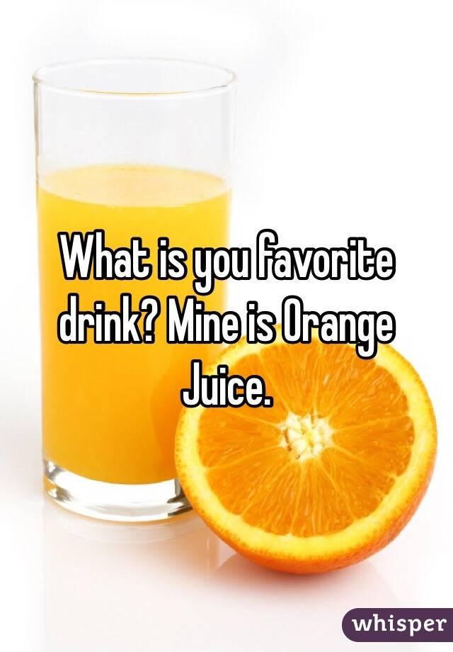 What is you favorite drink? Mine is Orange Juice.