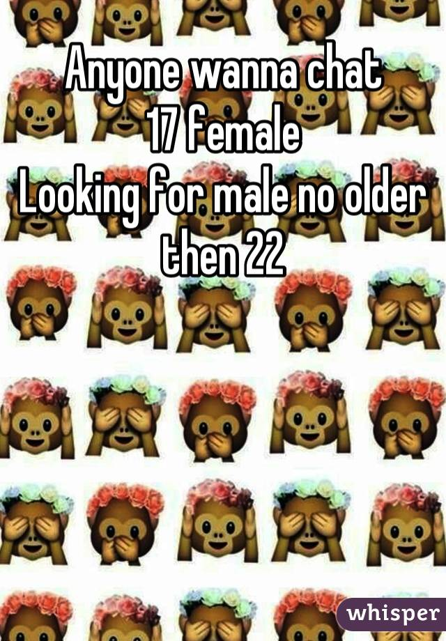 Anyone wanna chat  17 female Looking for male no older then 22