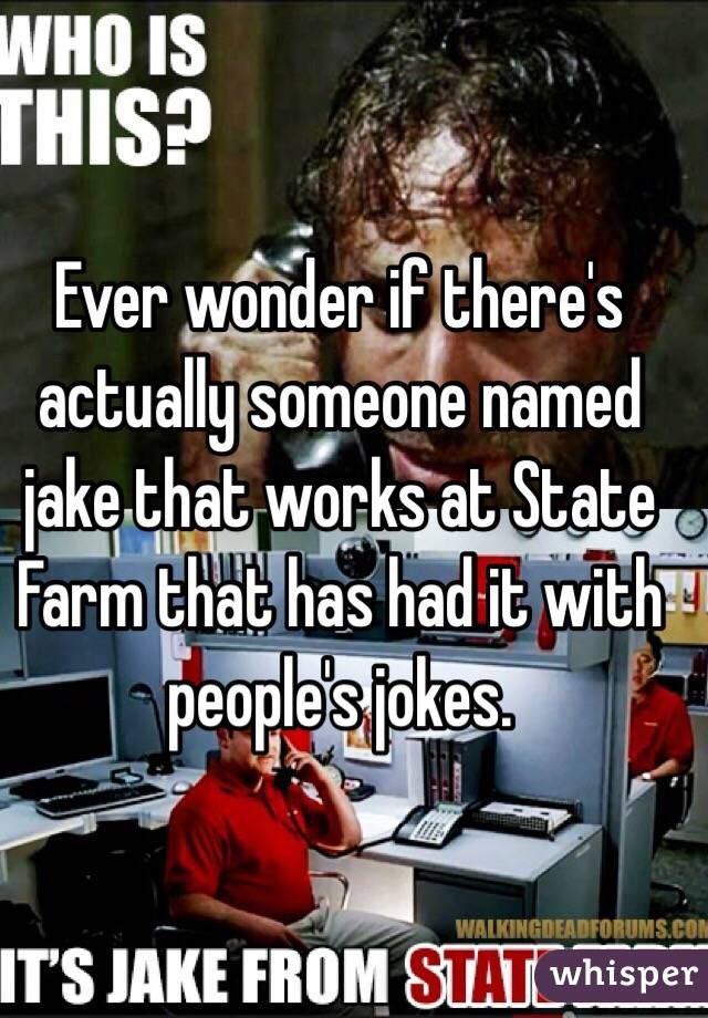 Ever wonder if there's actually someone named jake that works at State Farm that has had it with people's jokes.