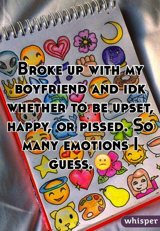Broke up with my boyfriend and idk whether to be upset, happy, or pissed. So many emotions I guess.😕
