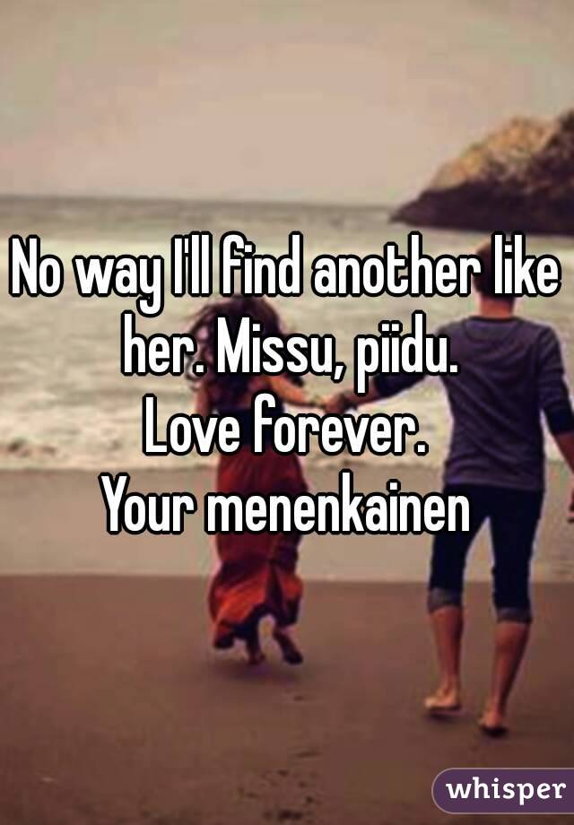 No way I'll find another like her. Missu, piidu. Love forever. Your menenkainen