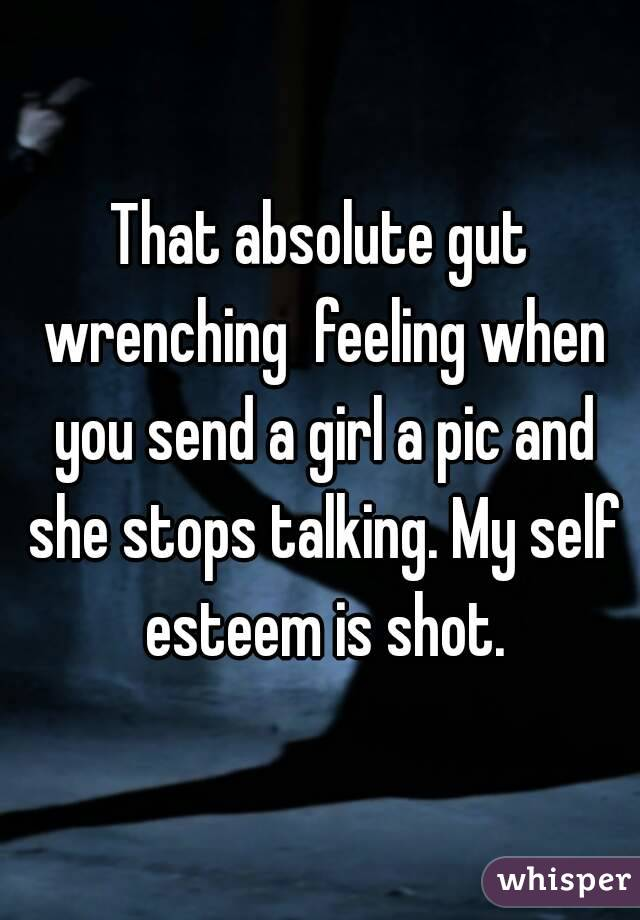 That absolute gut wrenching  feeling when you send a girl a pic and she stops talking. My self esteem is shot.