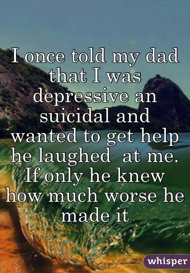 I once told my dad that I was depressive an suicidal and wanted to get help he laughed  at me. If only he knew how much worse he made it