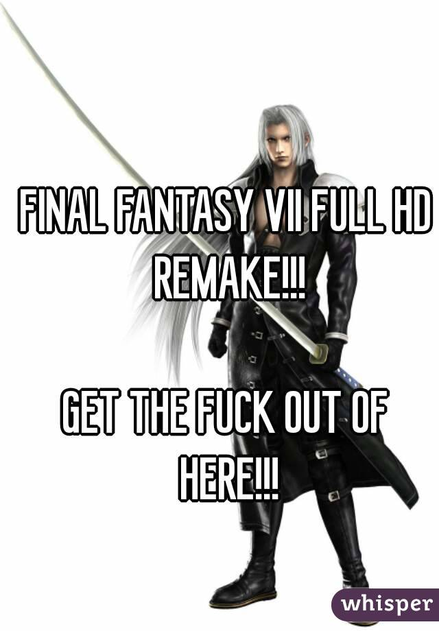 FINAL FANTASY VII FULL HD REMAKE!!!  GET THE FUCK OUT OF HERE!!!