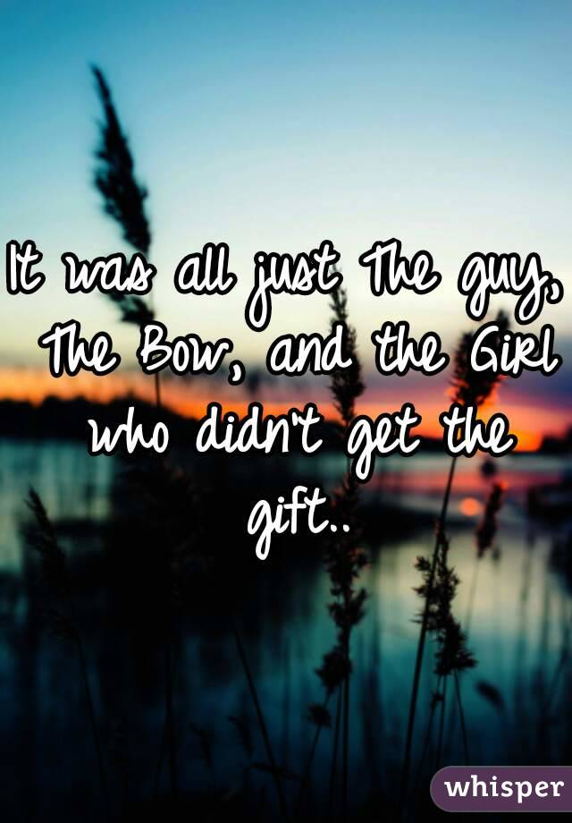 It was all just The guy, The Bow, and the Girl who didn't get the gift..