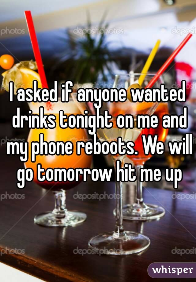 I asked if anyone wanted drinks tonight on me and my phone reboots. We will go tomorrow hit me up