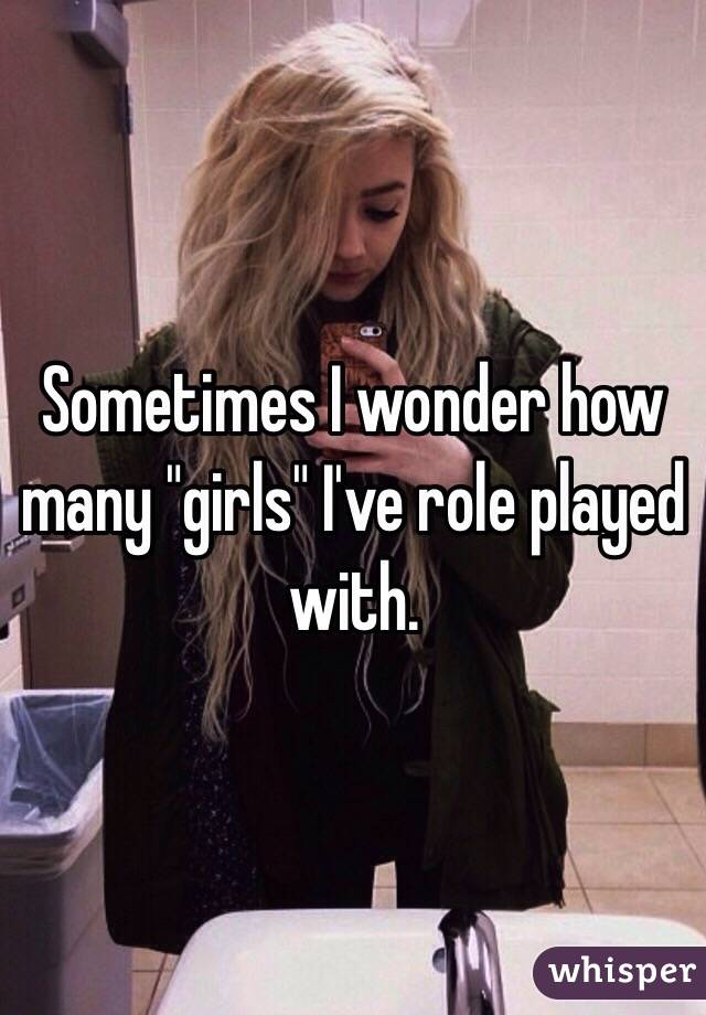 "Sometimes I wonder how many ""girls"" I've role played with."
