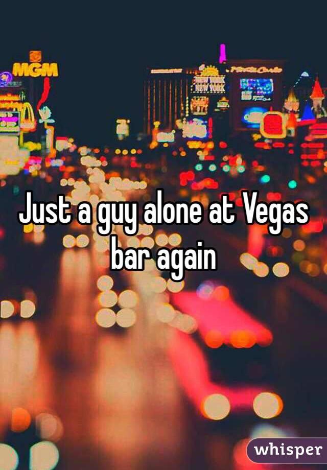 Just a guy alone at Vegas bar again