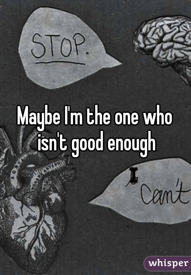 Maybe I'm the one who isn't good enough