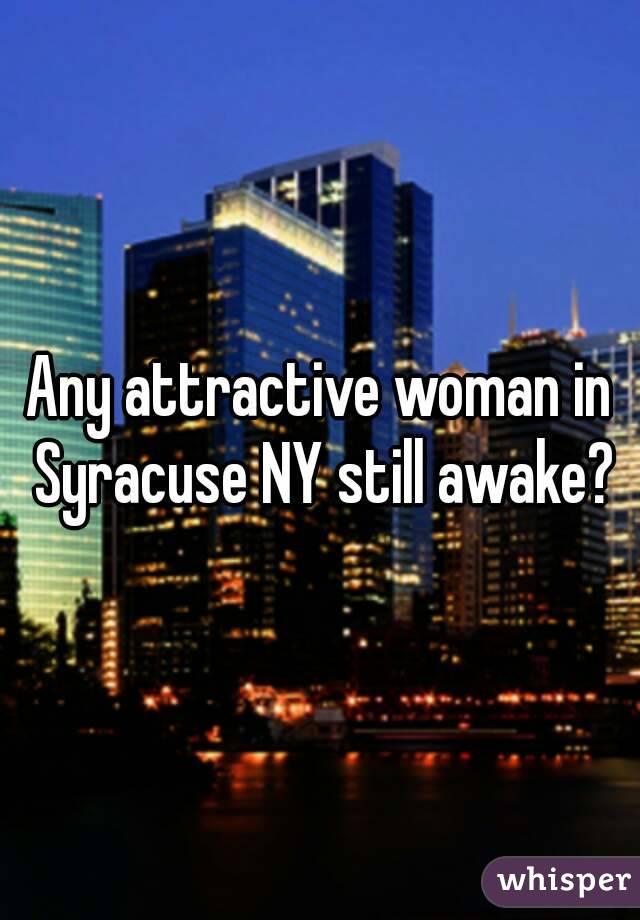 Any attractive woman in Syracuse NY still awake?