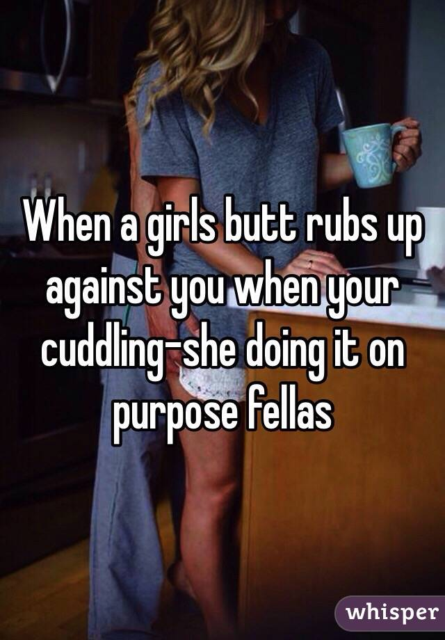 When a girls butt rubs up against you when your cuddling-she doing it on purpose fellas