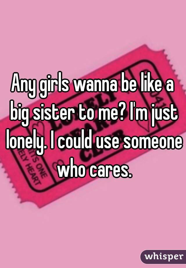 Any girls wanna be like a big sister to me? I'm just lonely. I could use someone who cares.